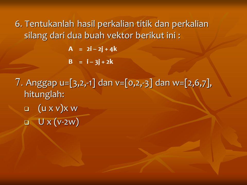 7. Anggap u=[3,2,-1] dan v=[0,2,-3] dan w=[2,6,7], hitunglah: